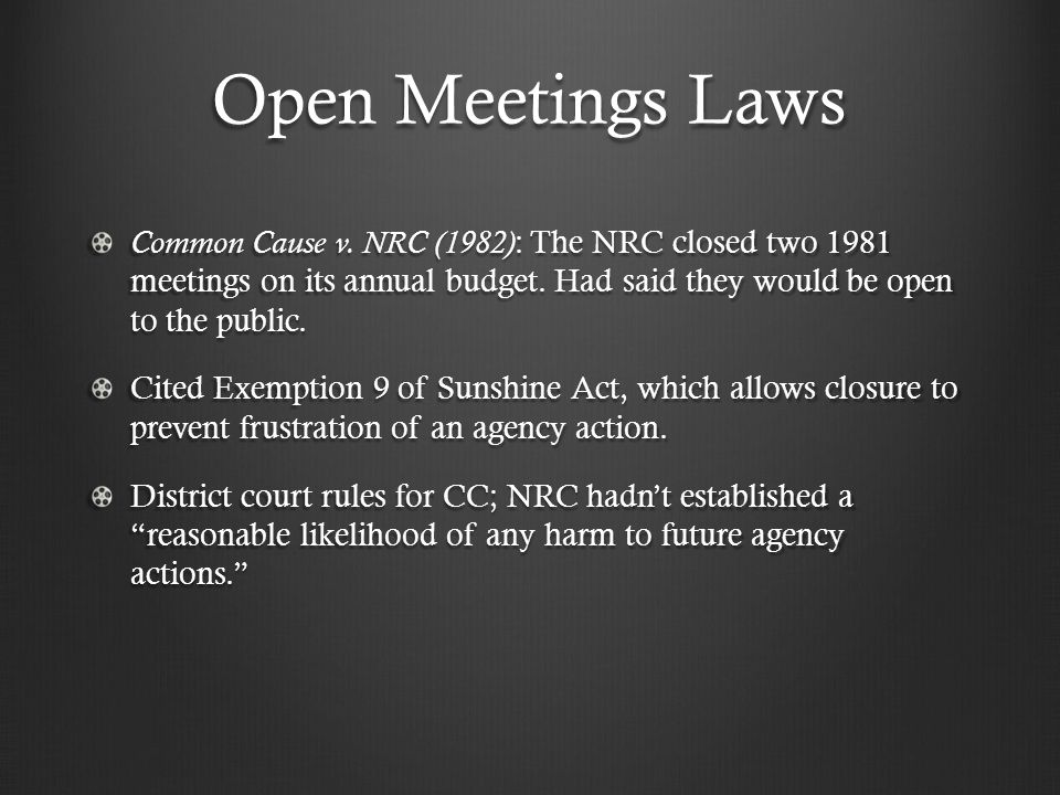 Open Meetings Laws Common Cause v. NRC (1982) : The NRC closed two 1981 meetings on its annual budget. Had said they would be open to the public. Cite