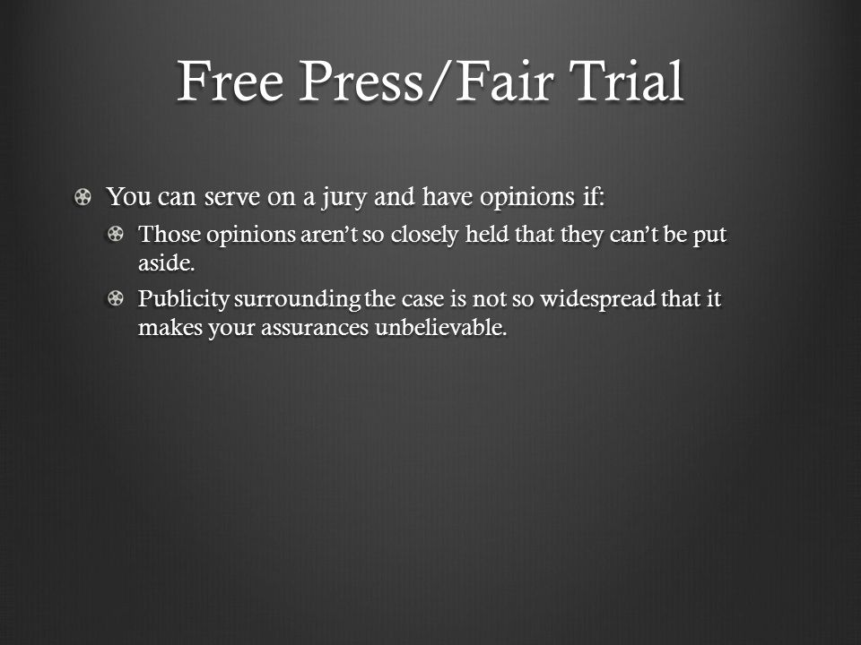 Free Press/Fair Trial You can serve on a jury and have opinions if: Those opinions aren't so closely held that they can't be put aside. Publicity surr