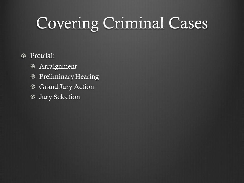 Covering Criminal Cases Pretrial:Arraignment Preliminary Hearing Grand Jury Action Jury Selection