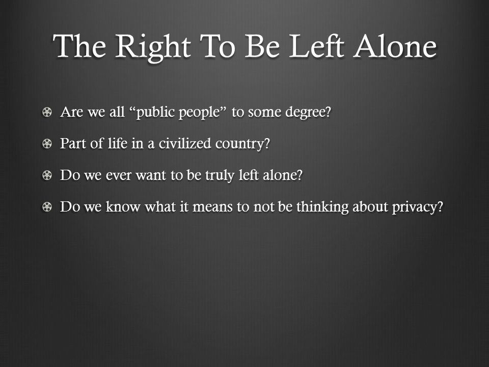 "The Right To Be Left Alone Are we all ""public people"" to some degree? Part of life in a civilized country? Do we ever want to be truly left alone? Do"