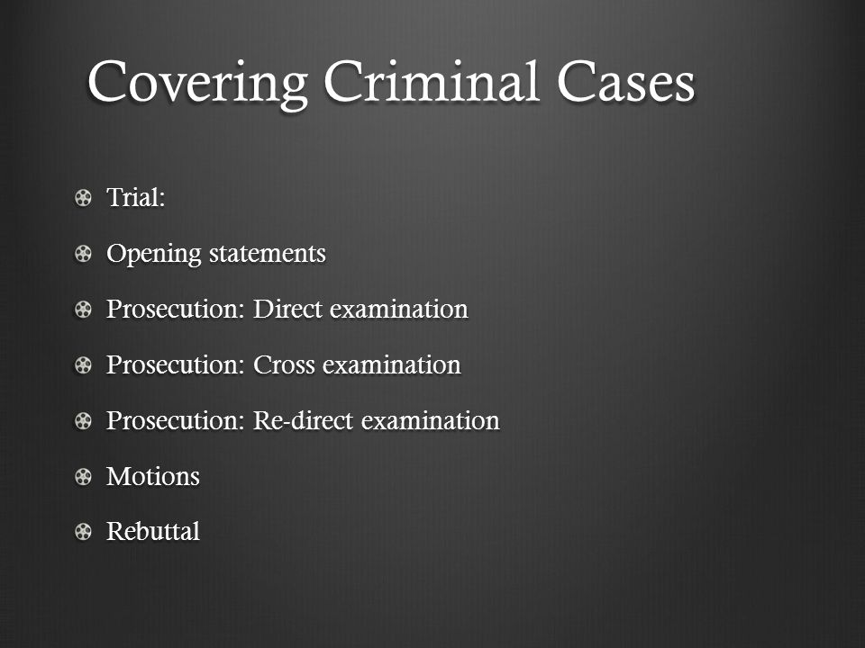 Covering Criminal Cases Trial: Opening statements Prosecution: Direct examination Prosecution: Cross examination Prosecution: Re-direct examination Mo