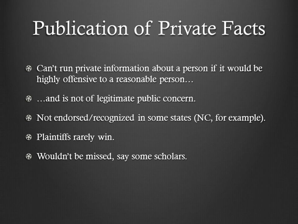 Publication of Private Facts Can't run private information about a person if it would be highly offensive to a reasonable person… …and is not of legit