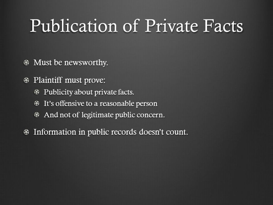 Publication of Private Facts Must be newsworthy. Plaintiff must prove: Publicity about private facts. It's offensive to a reasonable person And not of