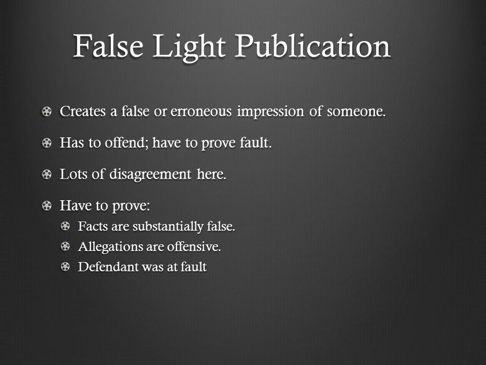 False Light Publication Creates a false or erroneous impression of someone. Has to offend; have to prove fault. Lots of disagreement here. Have to pro
