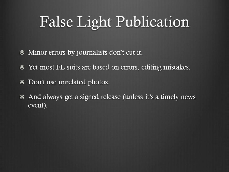 False Light Publication Minor errors by journalists don't cut it. Yet most FL suits are based on errors, editing mistakes. Don't use unrelated photos.
