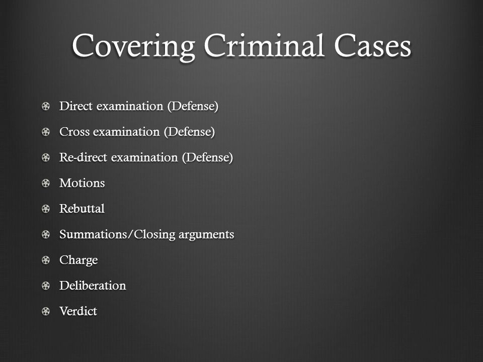 Covering Criminal Cases Direct examination (Defense) Cross examination (Defense) Re-direct examination (Defense) MotionsRebuttal Summations/Closing ar