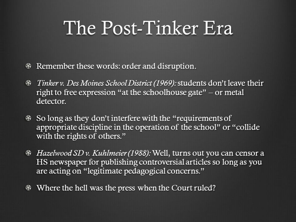 The Post-Tinker Era Remember these words: order and disruption. Tinker v. Des Moines School District (1969): students don't leave their right to free