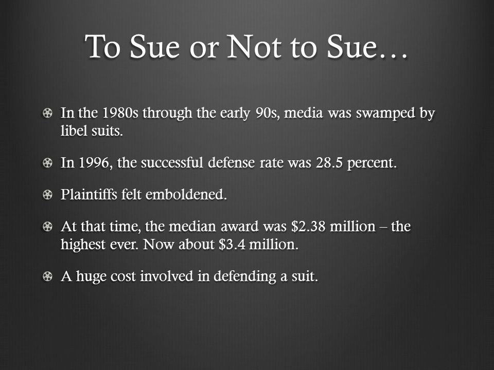 To Sue or Not to Sue… In the 1980s through the early 90s, media was swamped by libel suits. In 1996, the successful defense rate was 28.5 percent. Pla