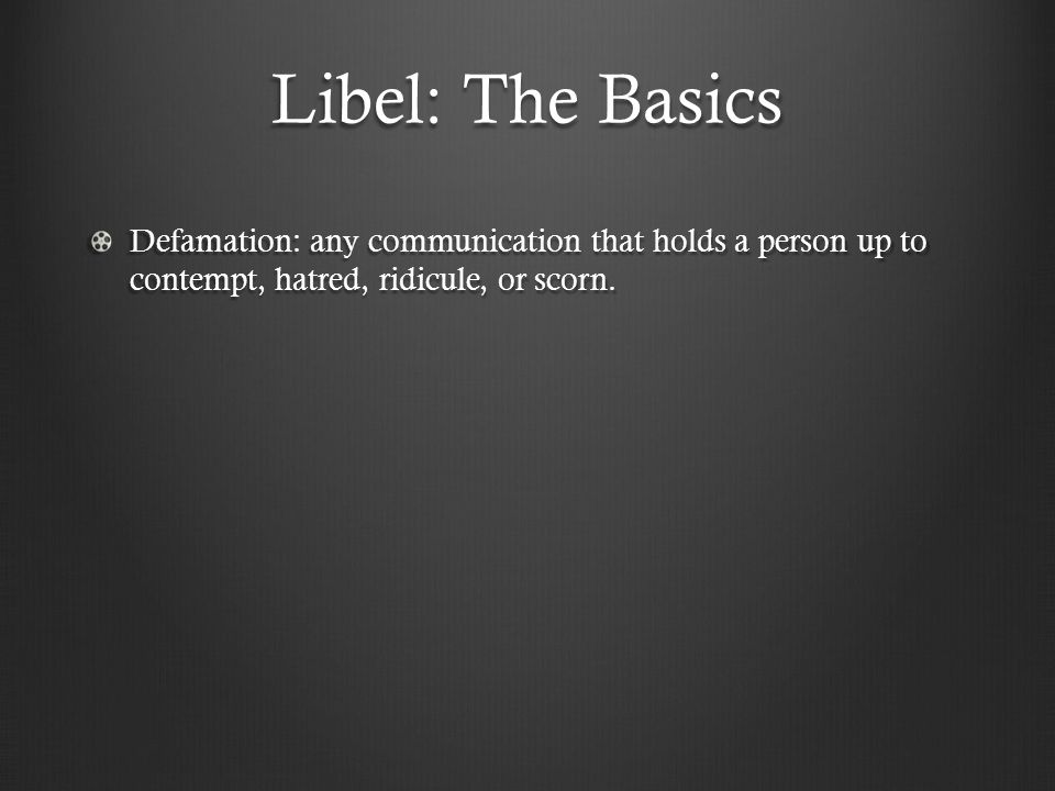 Libel: The Basics Defamation: any communication that holds a person up to contempt, hatred, ridicule, or scorn.