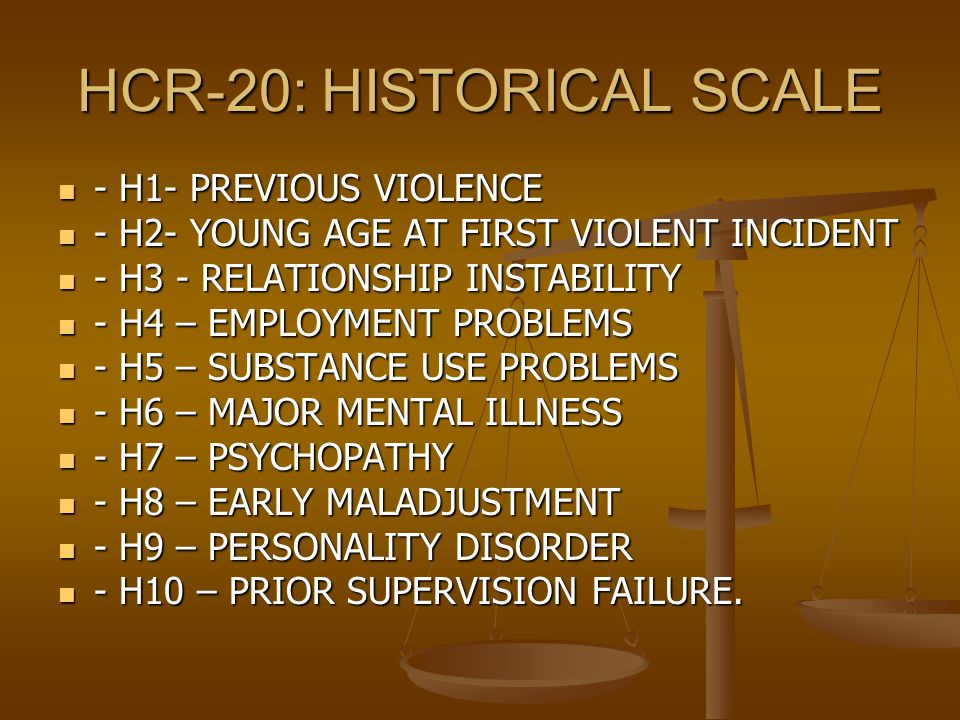 HCR-20: HISTORICAL SCALE - H1- PREVIOUS VIOLENCE - H1- PREVIOUS VIOLENCE - H2- YOUNG AGE AT FIRST VIOLENT INCIDENT - H2- YOUNG AGE AT FIRST VIOLENT INCIDENT - H3 - RELATIONSHIP INSTABILITY - H3 - RELATIONSHIP INSTABILITY - H4 – EMPLOYMENT PROBLEMS - H4 – EMPLOYMENT PROBLEMS - H5 – SUBSTANCE USE PROBLEMS - H5 – SUBSTANCE USE PROBLEMS - H6 – MAJOR MENTAL ILLNESS - H6 – MAJOR MENTAL ILLNESS - H7 – PSYCHOPATHY - H7 – PSYCHOPATHY - H8 – EARLY MALADJUSTMENT - H8 – EARLY MALADJUSTMENT - H9 – PERSONALITY DISORDER - H9 – PERSONALITY DISORDER - H10 – PRIOR SUPERVISION FAILURE.