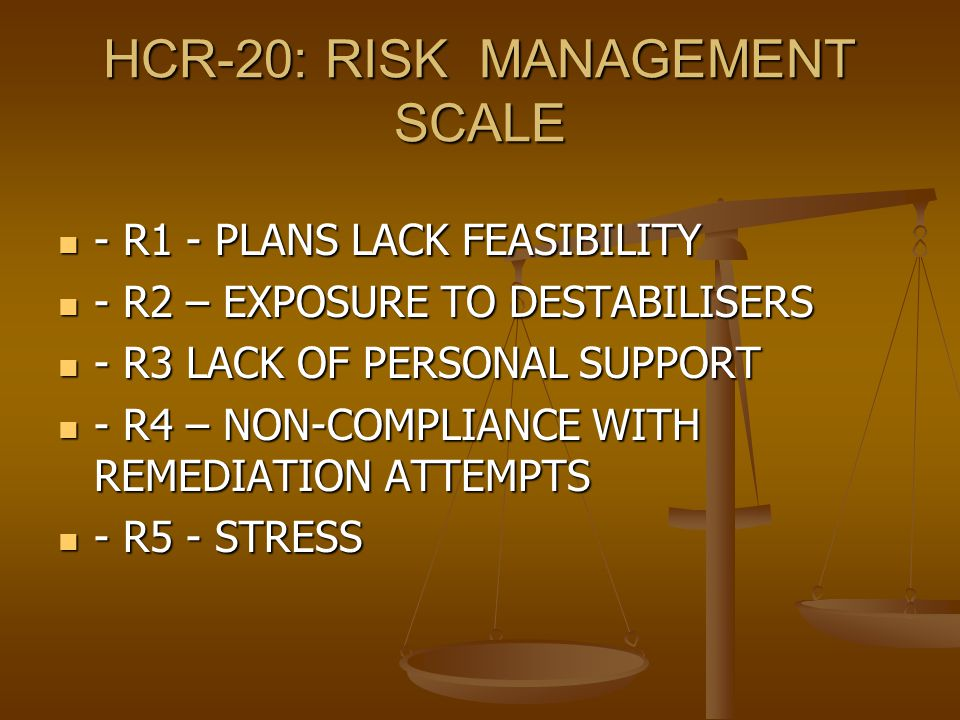 HCR-20: RISK MANAGEMENT SCALE - R1 - PLANS LACK FEASIBILITY - R1 - PLANS LACK FEASIBILITY - R2 – EXPOSURE TO DESTABILISERS - R2 – EXPOSURE TO DESTABILISERS - R3 LACK OF PERSONAL SUPPORT - R3 LACK OF PERSONAL SUPPORT - R4 – NON-COMPLIANCE WITH REMEDIATION ATTEMPTS - R4 – NON-COMPLIANCE WITH REMEDIATION ATTEMPTS - R5 - STRESS - R5 - STRESS