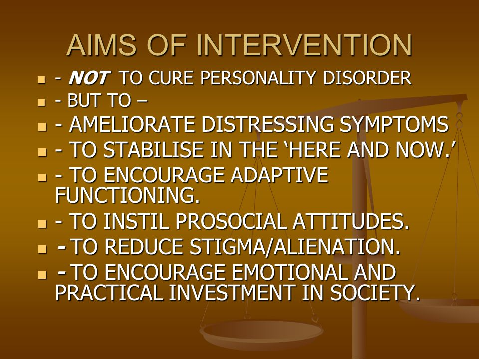 AIMS OF INTERVENTION - NOT TO CURE PERSONALITY DISORDER - NOT TO CURE PERSONALITY DISORDER - BUT TO – - BUT TO – - AMELIORATE DISTRESSING SYMPTOMS - AMELIORATE DISTRESSING SYMPTOMS - TO STABILISE IN THE 'HERE AND NOW.' - TO STABILISE IN THE 'HERE AND NOW.' - TO ENCOURAGE ADAPTIVE FUNCTIONING.