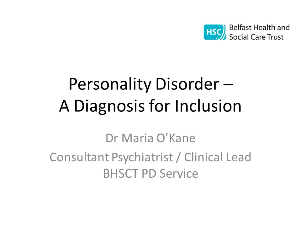 Personality Disorder – A Diagnosis for Inclusion Dr Maria O'Kane Consultant Psychiatrist / Clinical Lead BHSCT PD Service