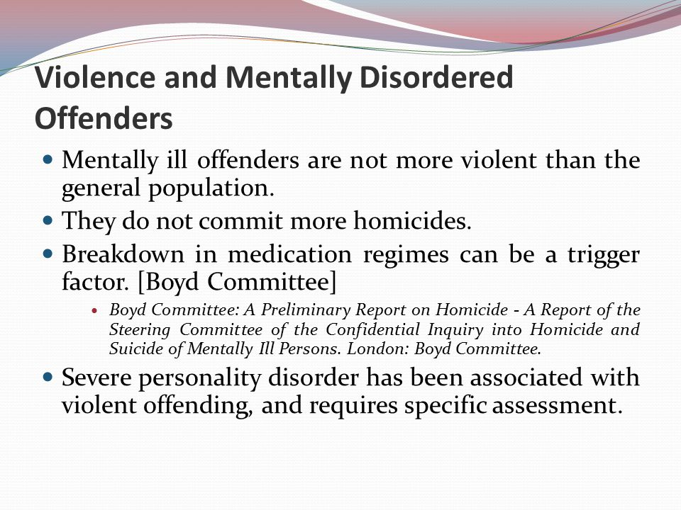 Violence and Mentally Disordered Offenders Mentally ill offenders are not more violent than the general population.