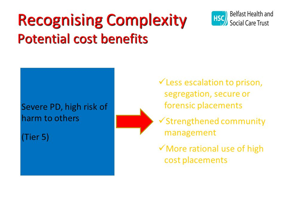 Recognising Complexity Potential cost benefits Severe PD, high risk of harm to others (Tier 5) Less escalation to prison, segregation, secure or forensic placements Strengthened community management More rational use of high cost placements