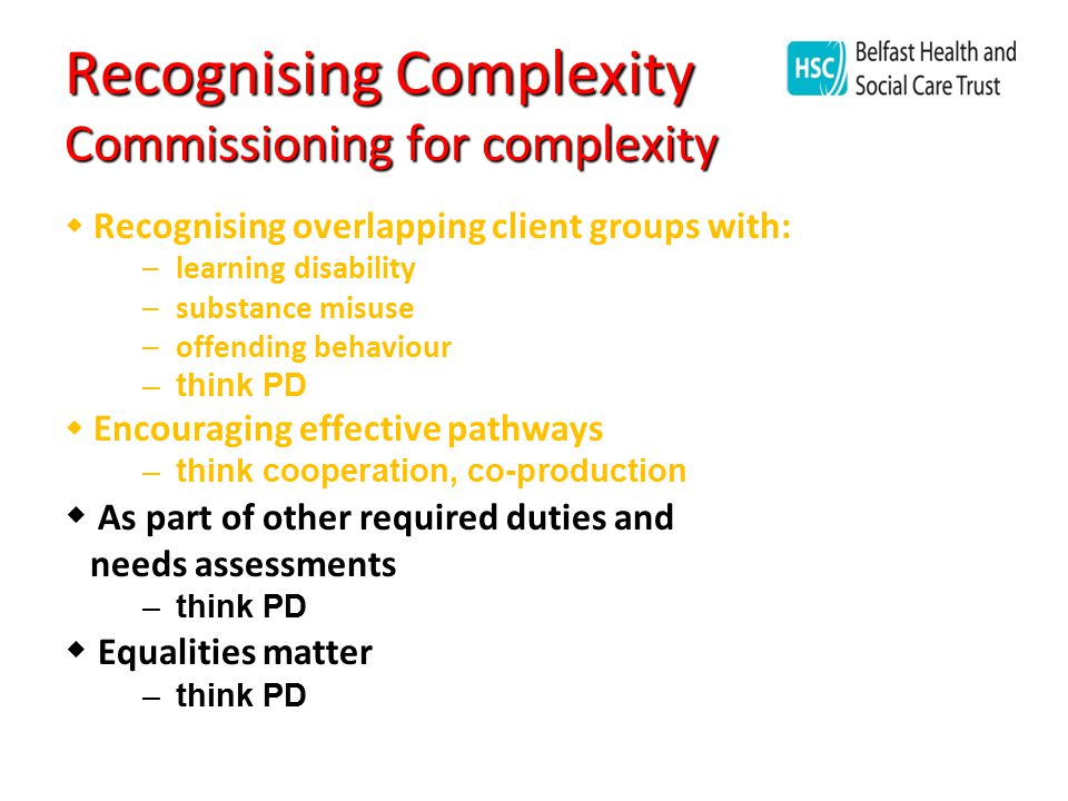 Recognising Complexity Commissioning for complexity  Recognising overlapping client groups with: –learning disability –substance misuse –offending behaviour –think PD  Encouraging effective pathways –think cooperation, co-production  As part of other required duties and needs assessments –think PD  Equalities matter –think PD