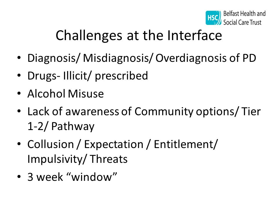 Challenges at the Interface Diagnosis/ Misdiagnosis/ Overdiagnosis of PD Drugs- Illicit/ prescribed Alcohol Misuse Lack of awareness of Community options/ Tier 1-2/ Pathway Collusion / Expectation / Entitlement/ Impulsivity/ Threats 3 week window