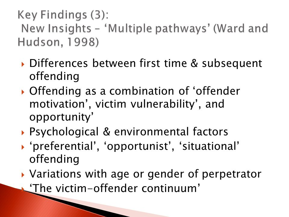  Differences between first time & subsequent offending  Offending as a combination of 'offender motivation', victim vulnerability', and opportunity'  Psychological & environmental factors  'preferential', 'opportunist', 'situational' offending  Variations with age or gender of perpetrator  'The victim-offender continuum'