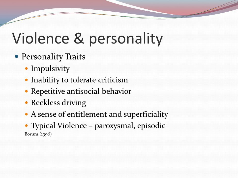 Violence & personality Personality Traits Impulsivity Inability to tolerate criticism Repetitive antisocial behavior Reckless driving A sense of entitlement and superficiality Typical Violence – paroxysmal, episodic Borum (1996)