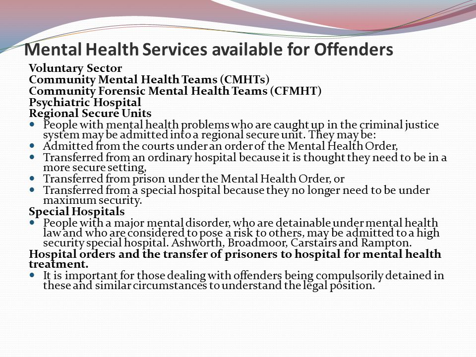 Mental Health Services available for Offenders Voluntary Sector Community Mental Health Teams (CMHTs) Community Forensic Mental Health Teams (CFMHT) Psychiatric Hospital Regional Secure Units People with mental health problems who are caught up in the criminal justice system may be admitted into a regional secure unit.