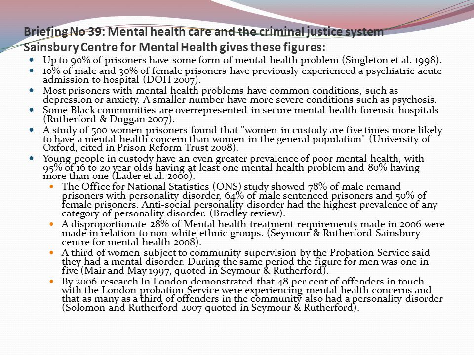 Briefing No 39: Mental health care and the criminal justice system Sainsbury Centre for Mental Health gives these figures: Up to 90% of prisoners have some form of mental health problem (Singleton et al.