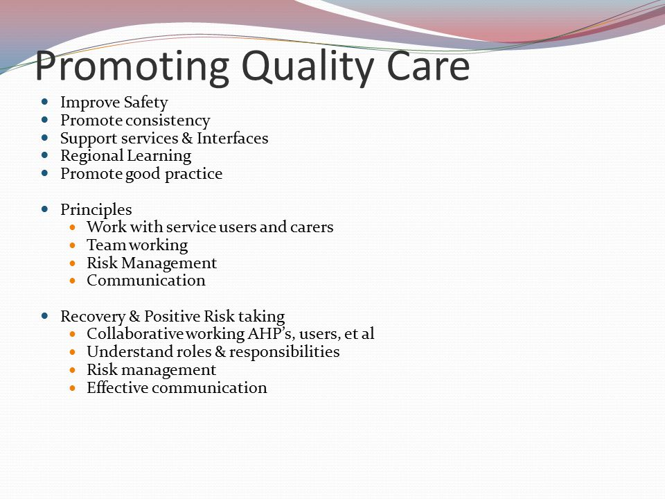 Promoting Quality Care Improve Safety Promote consistency Support services & Interfaces Regional Learning Promote good practice Principles Work with service users and carers Team working Risk Management Communication Recovery & Positive Risk taking Collaborative working AHP's, users, et al Understand roles & responsibilities Risk management Effective communication