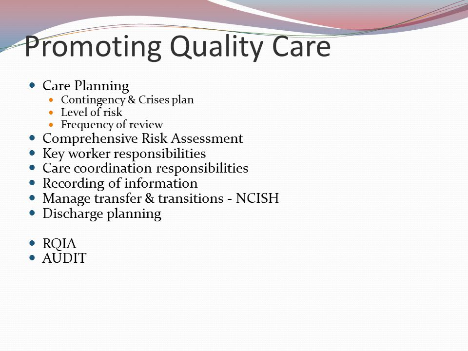 Promoting Quality Care Care Planning Contingency & Crises plan Level of risk Frequency of review Comprehensive Risk Assessment Key worker responsibilities Care coordination responsibilities Recording of information Manage transfer & transitions - NCISH Discharge planning RQIA AUDIT