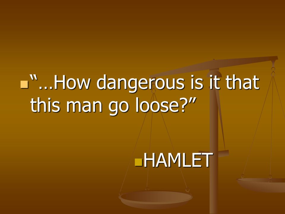 …How dangerous is it that this man go loose? …How dangerous is it that this man go loose? HAMLET HAMLET