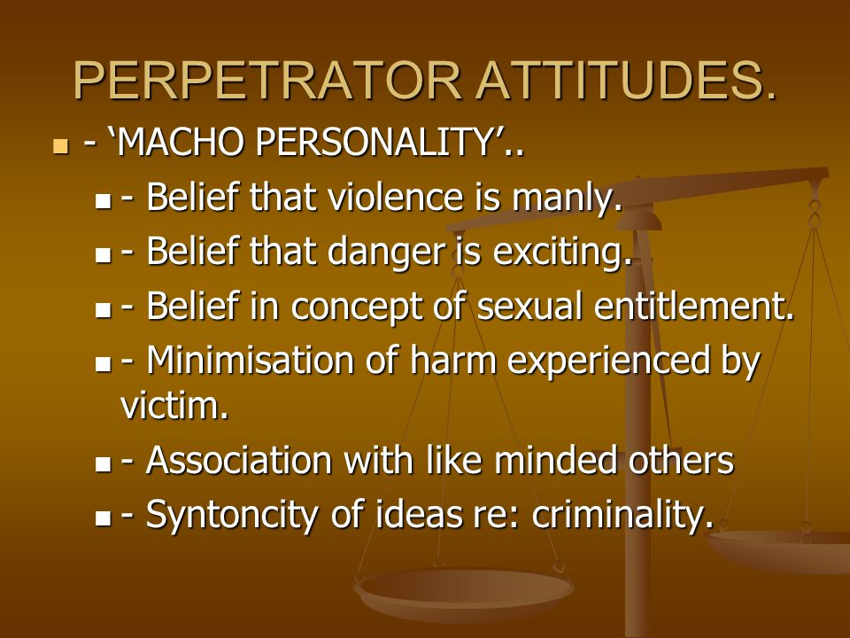 PERPETRATOR ATTITUDES. - 'MACHO PERSONALITY'.. - 'MACHO PERSONALITY'..