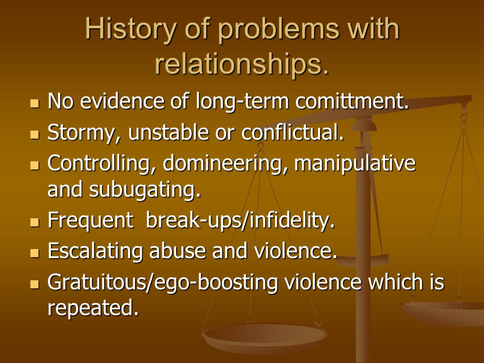 History of problems with relationships.No evidence of long-term comittment.