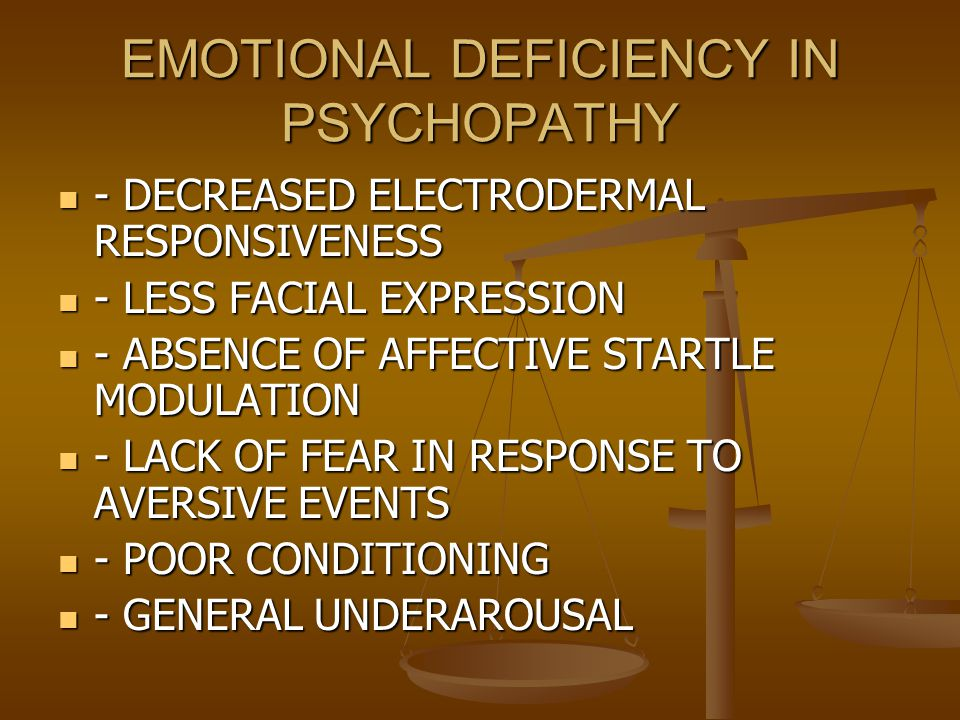EMOTIONAL DEFICIENCY IN PSYCHOPATHY - DECREASED ELECTRODERMAL RESPONSIVENESS - DECREASED ELECTRODERMAL RESPONSIVENESS - LESS FACIAL EXPRESSION - LESS FACIAL EXPRESSION - ABSENCE OF AFFECTIVE STARTLE MODULATION - ABSENCE OF AFFECTIVE STARTLE MODULATION - LACK OF FEAR IN RESPONSE TO AVERSIVE EVENTS - LACK OF FEAR IN RESPONSE TO AVERSIVE EVENTS - POOR CONDITIONING - POOR CONDITIONING - GENERAL UNDERAROUSAL - GENERAL UNDERAROUSAL