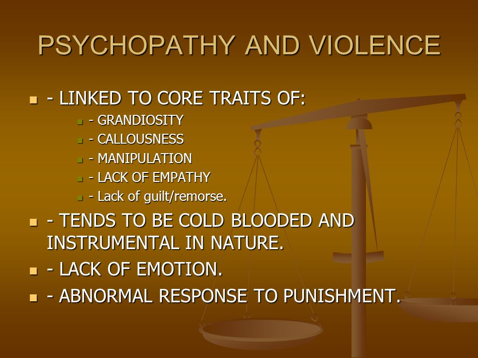 PSYCHOPATHY AND VIOLENCE - LINKED TO CORE TRAITS OF: - LINKED TO CORE TRAITS OF: - GRANDIOSITY - GRANDIOSITY - CALLOUSNESS - CALLOUSNESS - MANIPULATION - MANIPULATION - LACK OF EMPATHY - LACK OF EMPATHY - Lack of guilt/remorse.