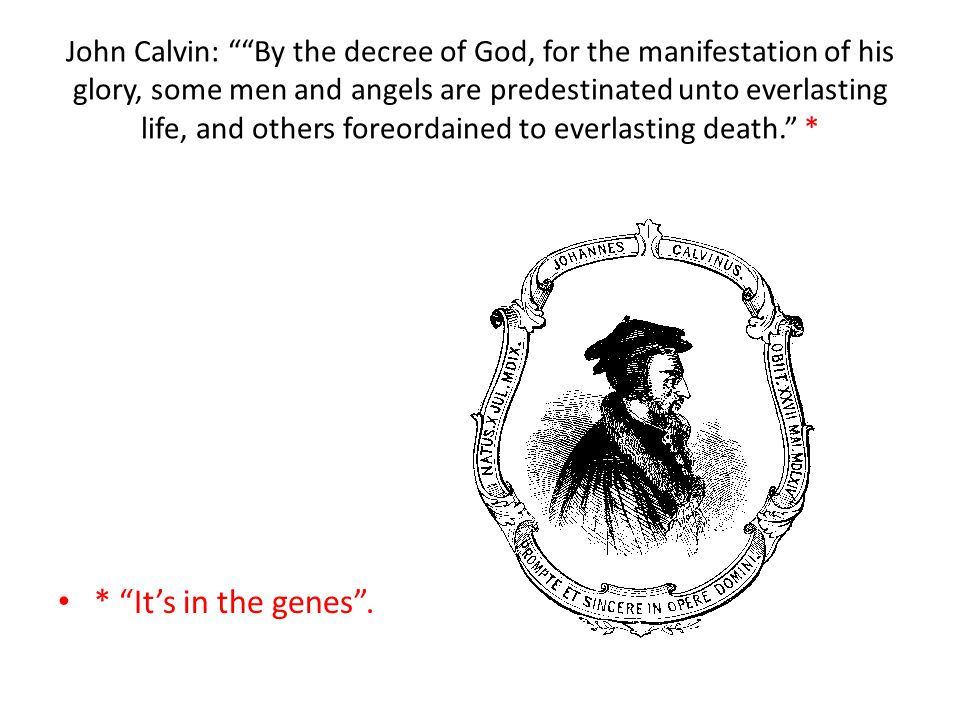 John Calvin: By the decree of God, for the manifestation of his glory, some men and angels are predestinated unto everlasting life, and others foreordained to everlasting death. * * It's in the genes .