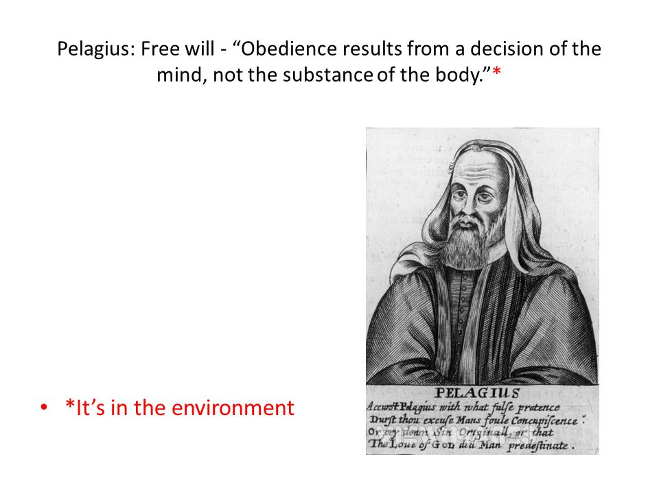 Pelagius: Free will - Obedience results from a decision of the mind, not the substance of the body. * *It's in the environment