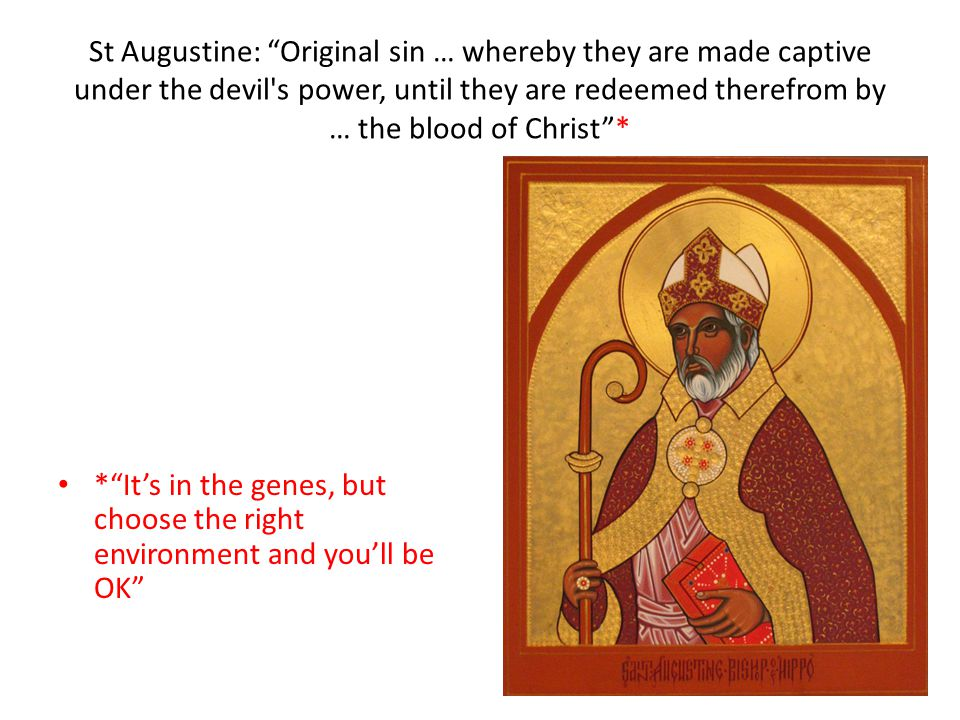 St Augustine: Original sin … whereby they are made captive under the devil s power, until they are redeemed therefrom by … the blood of Christ * * It's in the genes, but choose the right environment and you'll be OK