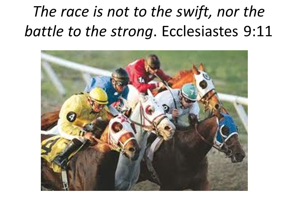The race is not to the swift, nor the battle to the strong. Ecclesiastes 9:11
