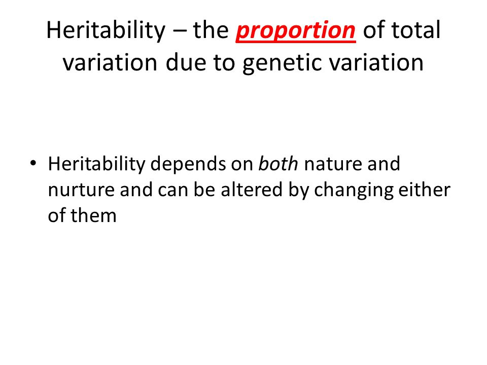 Heritability – the proportion of total variation due to genetic variation Heritability depends on both nature and nurture and can be altered by changing either of them