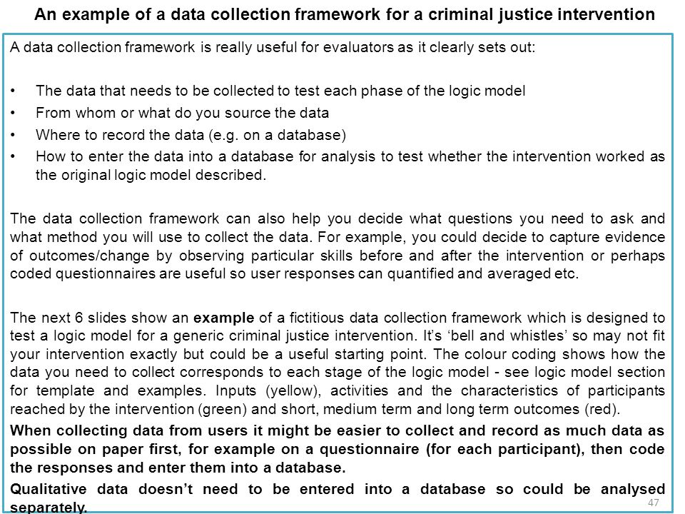 An example of a data collection framework for a criminal justice intervention A data collection framework is really useful for evaluators as it clearly sets out: The data that needs to be collected to test each phase of the logic model From whom or what do you source the data Where to record the data (e.g.