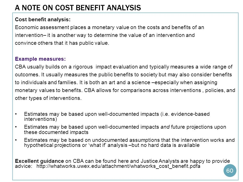 A NOTE ON COST BENEFIT ANALYSIS Cost benefit analysis: Economic assessment places a monetary value on the costs and benefits of an intervention– it is another way to determine the value of an intervention and convince others that it has public value.