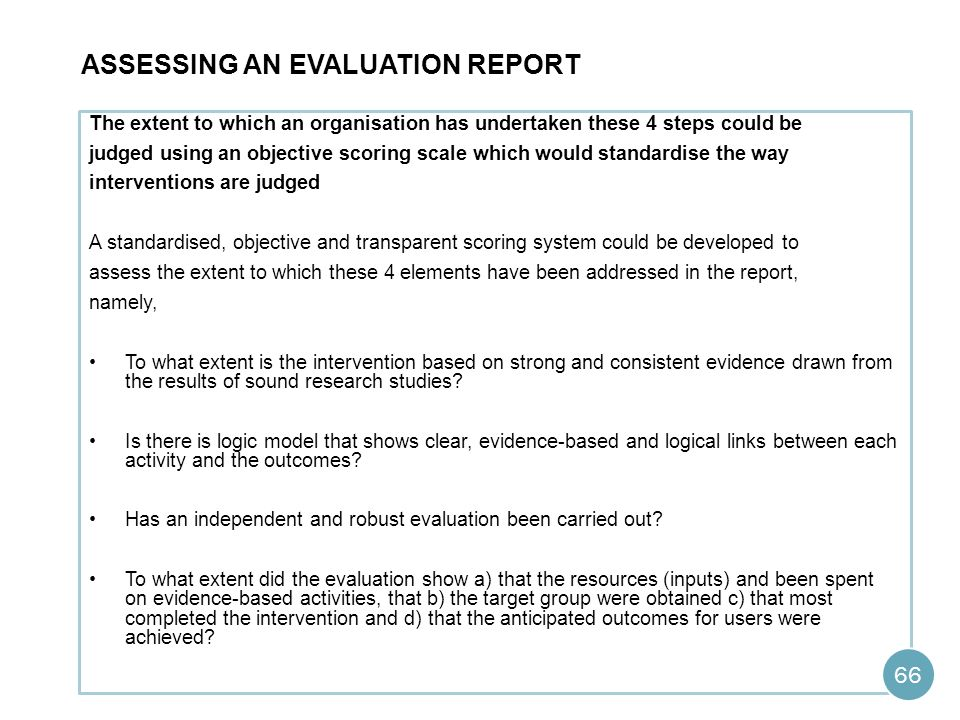 ASSESSING AN EVALUATION REPORT The extent to which an organisation has undertaken these 4 steps could be judged using an objective scoring scale which would standardise the way interventions are judged A standardised, objective and transparent scoring system could be developed to assess the extent to which these 4 elements have been addressed in the report, namely, To what extent is the intervention based on strong and consistent evidence drawn from the results of sound research studies.