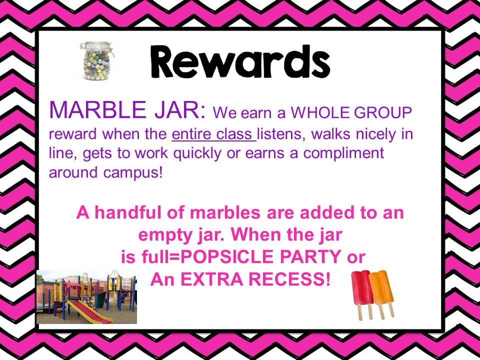 MARBLE JAR: We earn a WHOLE GROUP reward when the entire class listens, walks nicely in line, gets to work quickly or earns a compliment around campus.