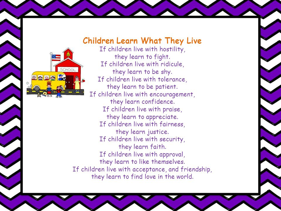 Children Learn What They Live If children live with hostility, they learn to fight.