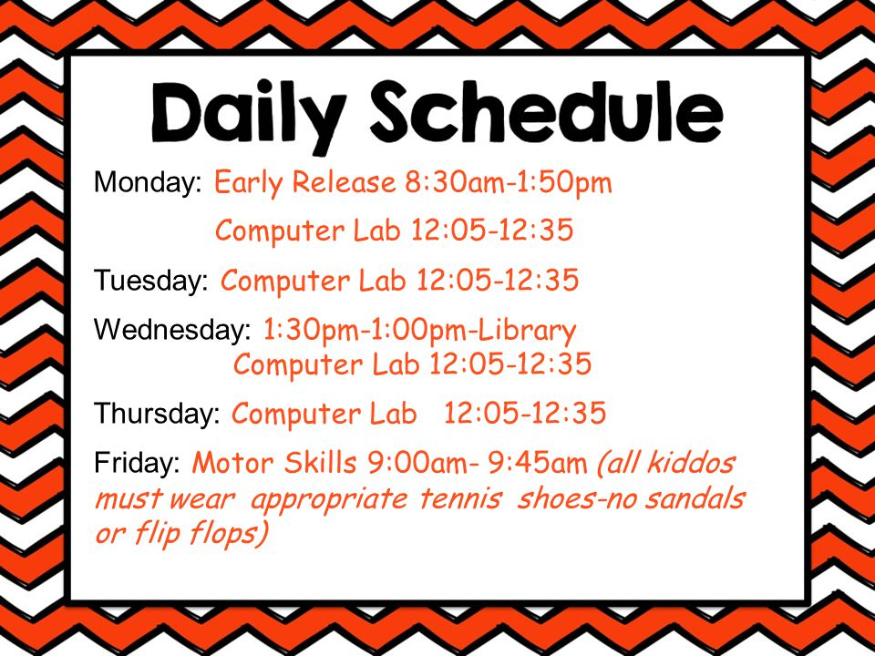 Monday: Early Release 8:30am-1:50pm Computer Lab 12:05-12:35 Tuesday: Computer Lab 12:05-12:35 Wednesday: 1:30pm-1:00pm-Library Computer Lab 12:05-12:35 Thursday: Computer Lab 12:05-12:35 Friday: Motor Skills 9:00am- 9:45am (all kiddos must wear appropriate tennis shoes-no sandals or flip flops)