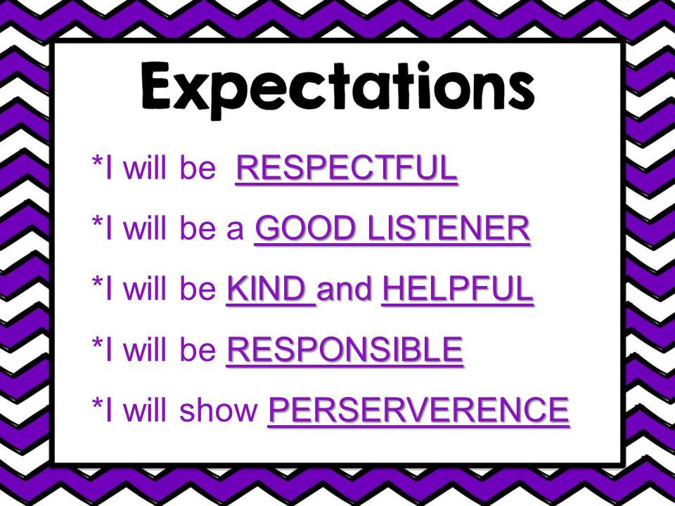 RESPECTFUL *I will be RESPECTFUL GOOD LISTENER *I will be a GOOD LISTENER KIND and HELPFUL *I will be KIND and HELPFUL RESPONSIBLE *I will be RESPONSIBLE PERSERVERENCE *I will show PERSERVERENCE