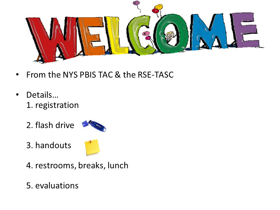 From the NYS PBIS TAC & the RSE-TASC Details… 1. registration 2. flash drive 3. handouts 4. restrooms, breaks, lunch 5. evaluations