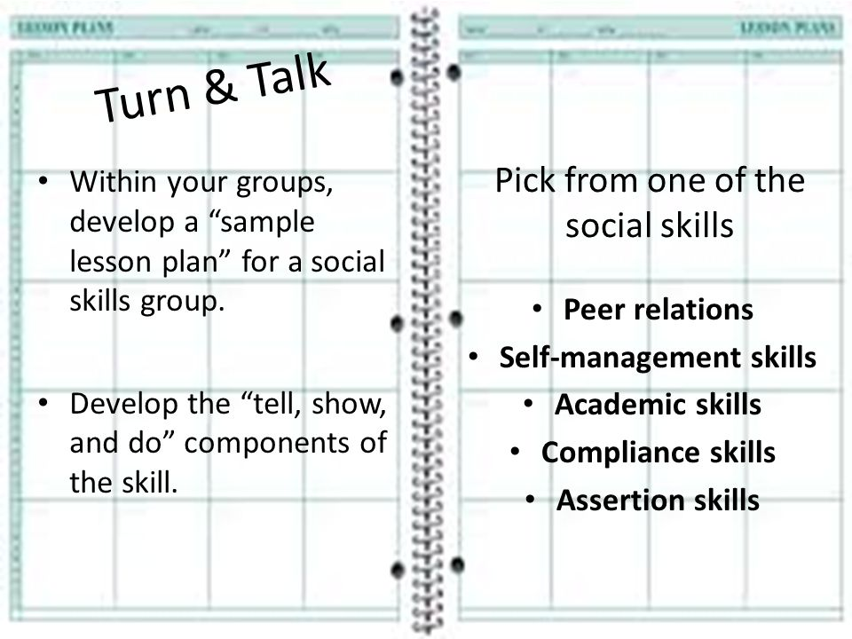 """Turn & Talk Within your groups, develop a """"sample lesson plan"""" for a social skills group. Develop the """"tell, show, and do"""" components of the skill. Pi"""