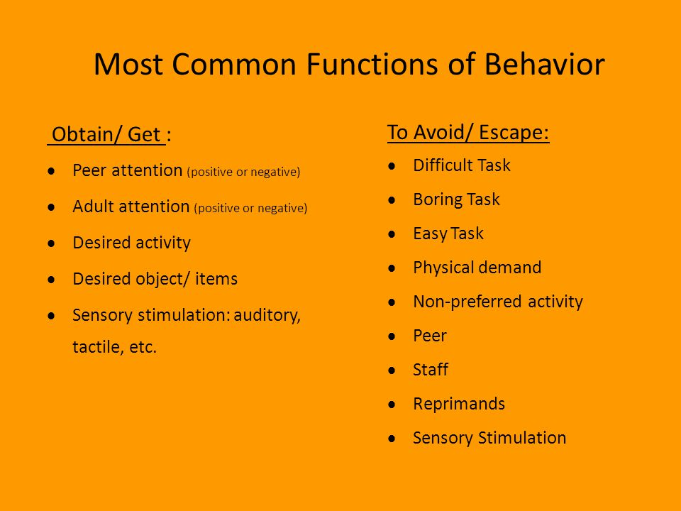 Most Common Functions of Behavior Obtain/ Get :  Peer attention (positive or negative)  Adult attention (positive or negative)  Desired activity 