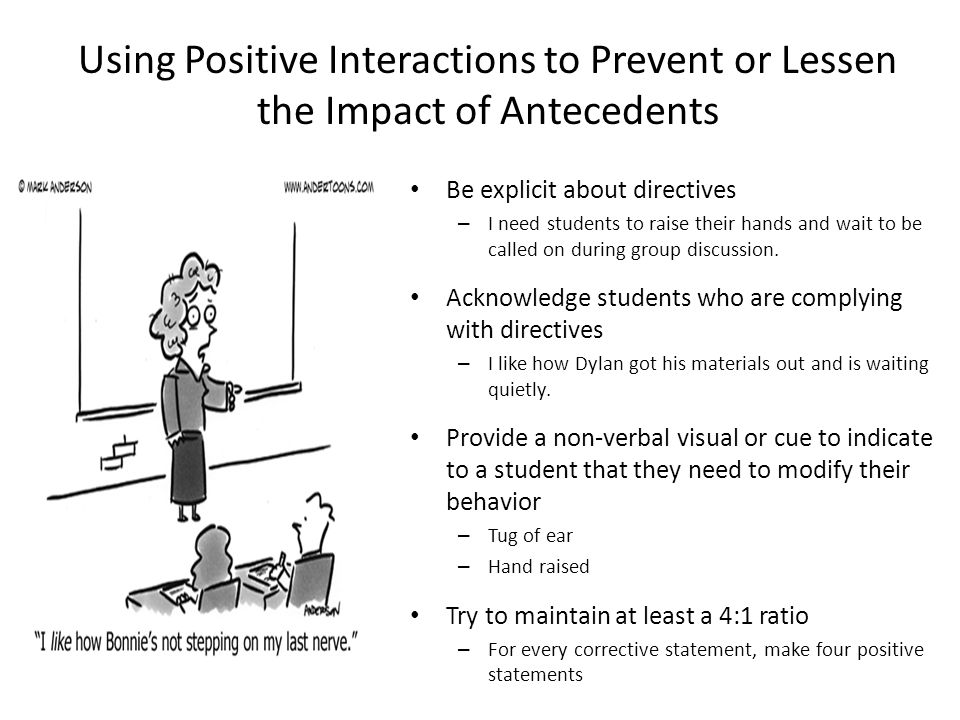Using Positive Interactions to Prevent or Lessen the Impact of Antecedents Be explicit about directives – I need students to raise their hands and wai