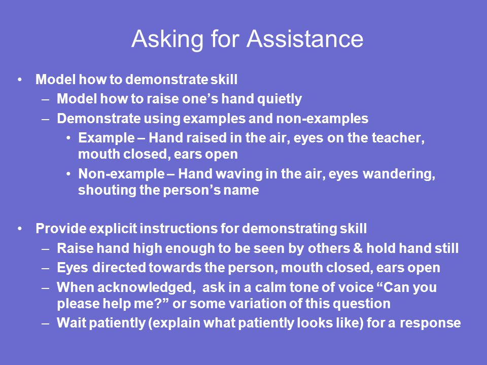 Asking for Assistance Model how to demonstrate skill –Model how to raise one's hand quietly –Demonstrate using examples and non-examples Example – Han