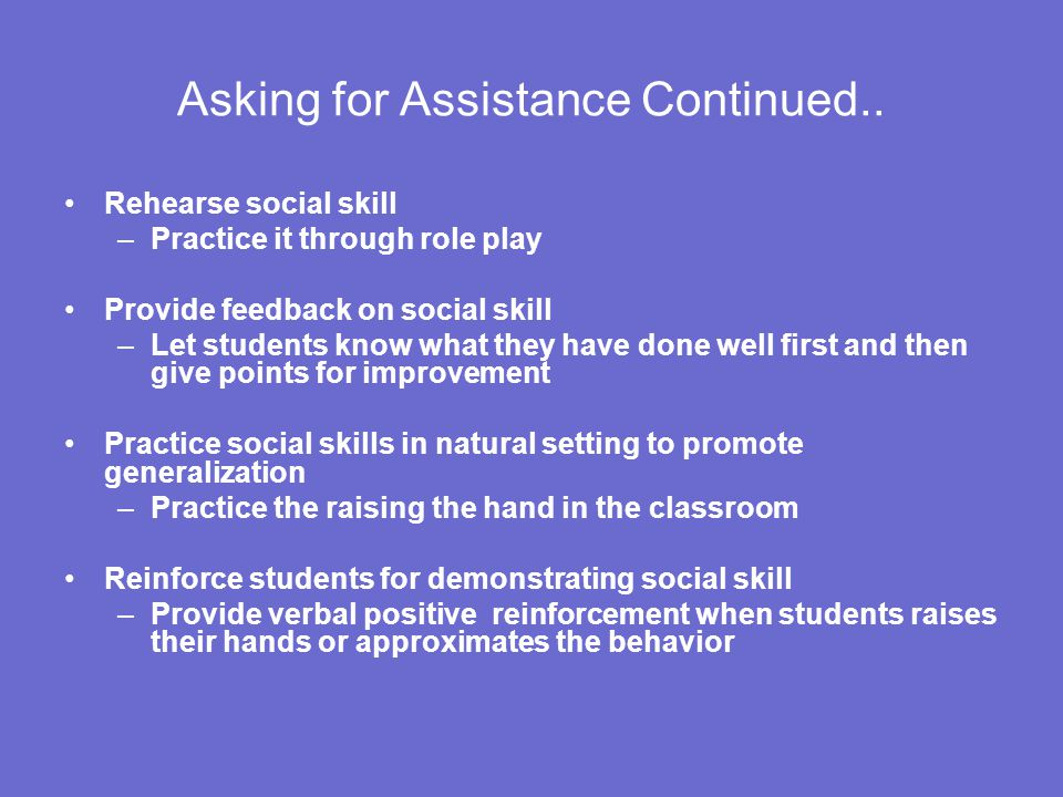 Asking for Assistance Continued.. Rehearse social skill –Practice it through role play Provide feedback on social skill –Let students know what they h